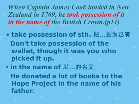When Captain James Cook landed in New Zealand in 1769, he took possession of it in the name of the British Crown.(p11) take possession of sth. 把 … 据为己有.