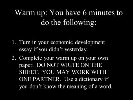 Warm up: You have 6 minutes to do the following: 1.Turn in your economic development essay if you didn't yesterday. 2.Complete your warm up on your own.