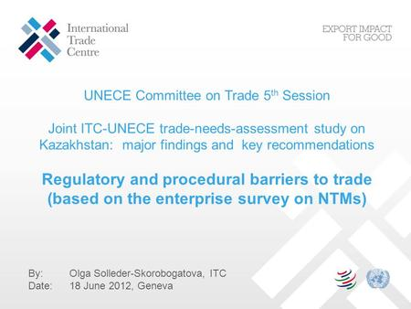 UNECE Committee on Trade 5 th Session Joint ITC-UNECE trade-needs-assessment study on Kazakhstan: major findings and key recommendations Regulatory and.