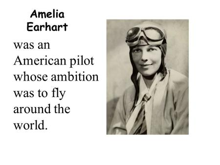 Amelia Earhart was an American pilot whose ambition was to fly around the world.