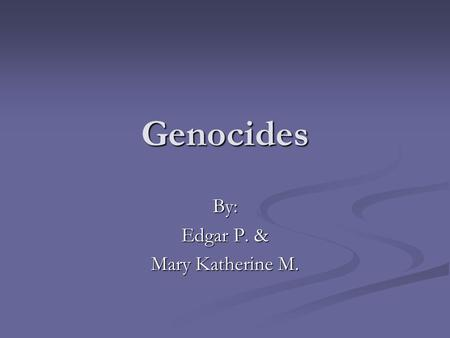 Genocides By: Edgar P. & Mary Katherine M.. What is a Genocide? The deliberate extermination of a specific people because of their ethnicity, race, caste,
