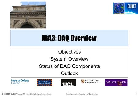 Bart Hommels Univeristy of Cambridge110-10-2007 EUDET Annual Meeting, Ecole Polytechnique, Paris JRA3: DAQ Overview Objectives System Overview Status of.