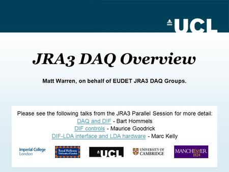 JRA3 DAQ Overview Matt Warren, on behalf of EUDET JRA3 DAQ Groups. Please see the following talks from the JRA3 Parallel Session for more detail: DAQ and.