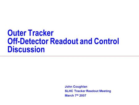 Outer Tracker Off-Detector Readout and Control Discussion John Coughlan SLHC Tracker Readout Meeting March 7 th 2007.