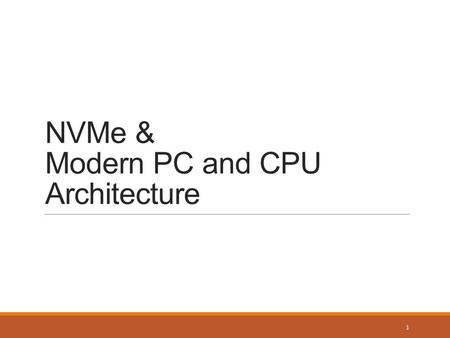 NVMe & Modern PC and CPU Architecture 1. Typical PC Layout (Intel) Northbridge ◦Memory controller hub ◦Obsolete in Sandy Bridge Southbridge ◦I/O controller.