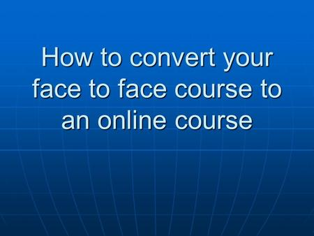 How to convert your face to face course to an online course.