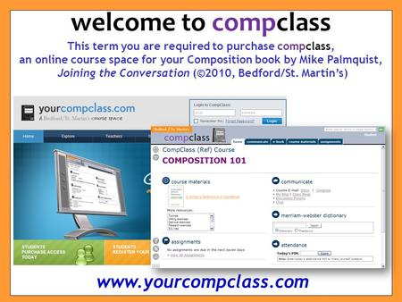 This term you are required to purchase compclass, an online course space for your Composition book by Mike Palmquist, Joining the Conversation (©2010,