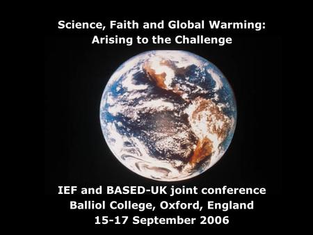 Science, Faith and Global Warming: Arising to the Challenge IEF and BASED-UK joint conference Balliol College, Oxford, England 15-17 September 2006.