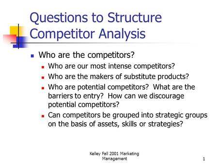 Kelley Fall 2001 Marketing Management1 Questions to Structure Competitor Analysis Who are the competitors? Who are our most intense competitors? Who are.