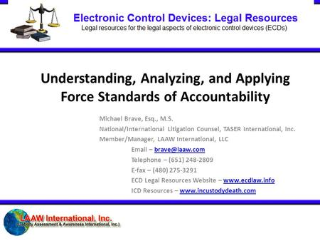 Understanding, Analyzing, and Applying Force Standards of Accountability Michael Brave, Esq., M.S. National/International Litigation Counsel, TASER International,