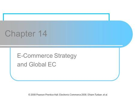 © 2008 Pearson Prentice Hall, Electronic Commerce 2008, Efraim Turban, et al. Chapter 14 E-Commerce Strategy and Global EC.