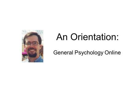 An Orientation: General Psychology Online. The Course Menu Shown on the far left is the menu used to navigate our Psychology course.