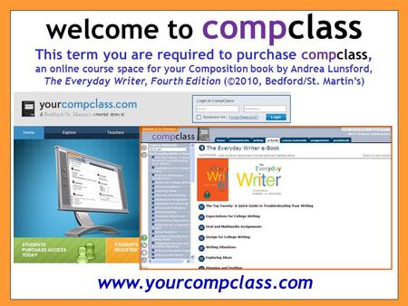 This term you are required to purchase compclass, an online course space for your Composition book by Andrea Lunsford, The Everyday Writer, Fourth Edition.
