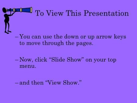 "To View This Presentation –You can use the down or up arrow keys to move through the pages. –Now, click ""Slide Show"" on your top menu. –and then ""View."