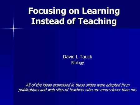 Focusing on Learning Instead of Teaching David L Tauck Biology All of the ideas expressed in these slides were adapted from publications and web sites.