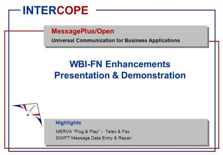 "Highlights INTERCOPE MessagePlus/Open Universal Communication for Business Applications WBI-FN Enhancements Presentation & Demonstration MERVA ""Plug &"