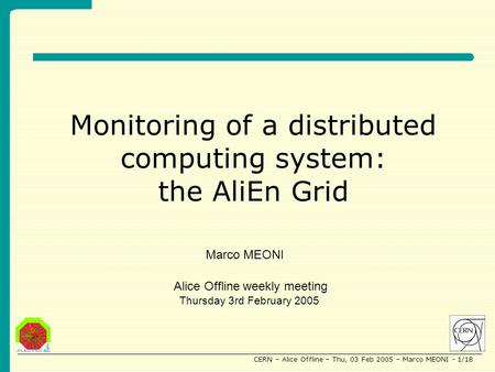 CERN – Alice Offline – Thu, 03 Feb 2005 – Marco MEONI - 1/18 Monitoring of a distributed computing system: the AliEn Grid Alice Offline weekly meeting.