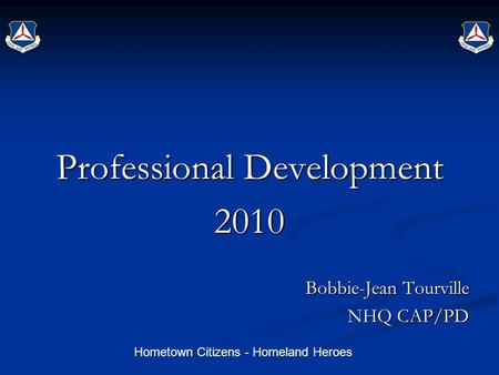 Hometown Citizens - Homeland Heroes Professional Development 2010 Bobbie-Jean Tourville NHQ CAP/PD.