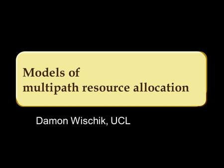 Models of multipath resource allocation Damon Wischik, UCL.