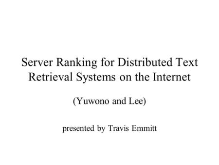 Server Ranking for Distributed Text Retrieval Systems on the Internet (Yuwono and Lee) presented by Travis Emmitt.