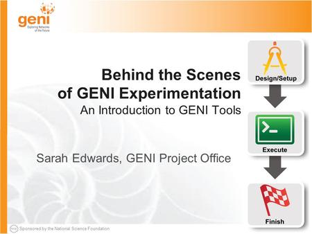 Sponsored by the National Science Foundation Behind the Scenes of GENI Experimentation An Introduction to GENI Tools Sarah Edwards, GENI Project Office.
