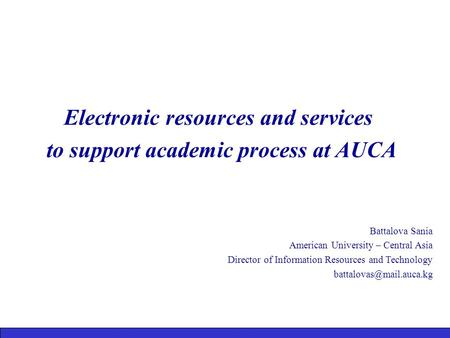 Electronic resources and services to support academic process at AUCA Battalova Sania American University – Central Asia Director of Information Resources.