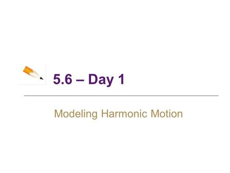 5.6 – Day 1 Modeling Harmonic Motion. 2 Objectives ► Simple Harmonic Motion ► Damped Harmonic Motion.