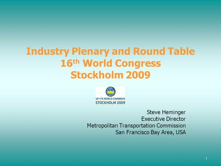 1 Industry Plenary and Round Table 16 th World Congress Stockholm 2009 Steve Heminger Executive Director Metropolitan Transportation Commission San Francisco.