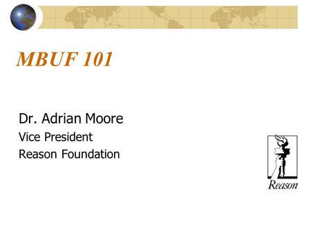 MBUF 101 Dr. Adrian Moore Vice President Reason Foundation.