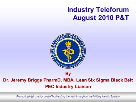Promoting high quality, cost effective drug therapy throughout the Military Health System Industry Teleforum August 2010 P&T By Dr. Jeremy Briggs PharmD,