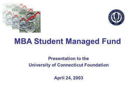 MBA Student Managed Fund Presentation to the University of Connecticut Foundation April 24, 2003.