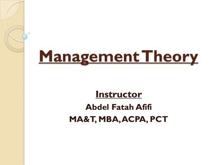 Management Theory Instructor Abdel Fatah Afifi MA&T, MBA, ACPA, PCT.