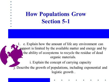 How Populations Grow Section 5-1 1.e. Explain how the amount of life any environment can support is limited by the available matter and energy and by the.