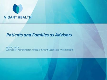 Patients and Families as Advisors May 9, 2014 Amy Jones, Administrator, Office of Patient Experience, Vidant Health.