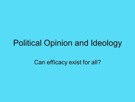 Political Opinion and Ideology Can efficacy exist for all?
