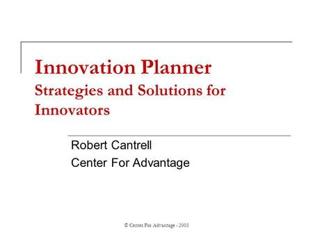 © Center For Advantage - 2005 Innovation Planner Strategies and Solutions for Innovators Robert Cantrell Center For Advantage.