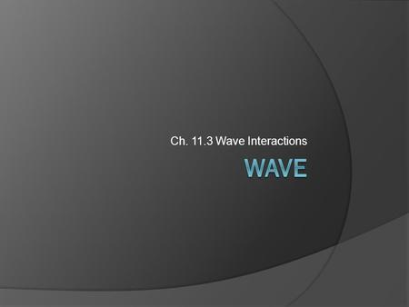 Ch. 11.3 Wave Interactions. Section 11.3 Objectives  Describe how waves behave when they meet an obstacle, pass into another medium, or pass through.