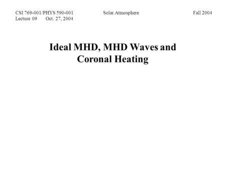 CSI 769-001/PHYS 590-001 Solar Atmosphere Fall 2004 Lecture 09 Oct. 27, 2004 Ideal MHD, MHD Waves and Coronal Heating.