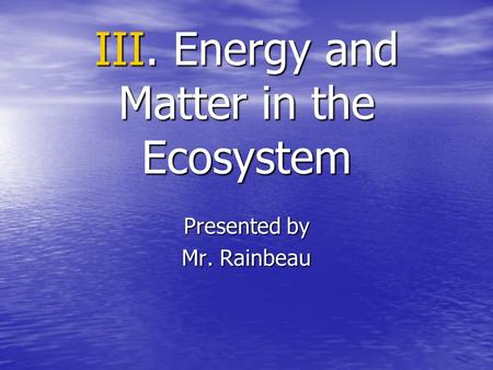 III. Energy and Matter in the Ecosystem Presented by Mr. Rainbeau.