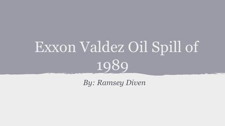 Exxon Valdez Oil Spill of 1989 By: Ramsey Diven. Introduction -Occurred in March of 1989 -Exxon Valdez Supertanker ran aground on Bligh Reef -11 million.