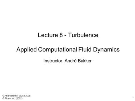 1 Lecture 8 - Turbulence Applied Computational Fluid Dynamics Instructor: André Bakker © André Bakker (2002-2005) © Fluent Inc. (2002)
