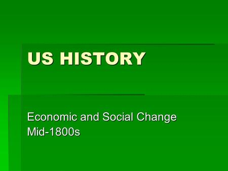 US HISTORY Economic and Social Change Mid-1800s. ECONOMIC CHANGE  West: more settlement, growth of farming (corn, wheat), land exploitation  North: