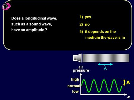 1) yes 2) no 3) it depends on the medium the wave is in Does a longitudinal wave, such as a sound wave, have an amplitude ? low high normalairpressurex.