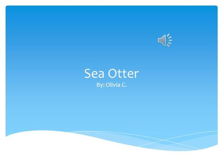 Sea Otter By: Olivia C.  Type of mammal. A Sea Otter is.