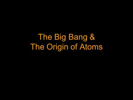 The Big Bang & The Origin of Atoms Initial Observations In the 1920's, Edwin Hubble who was making telescopic observations of galaxies outside the Milkyway.