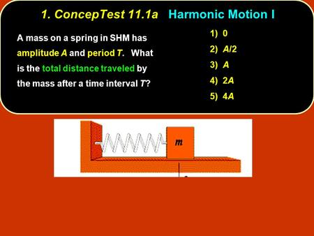 1. ConcepTest 11.1a 1. ConcepTest 11.1a Harmonic Motion I 1) 0 2) A/2 3) A 4) 2A 5) 4A A mass on a spring in SHM has amplitude A and period T. What is.