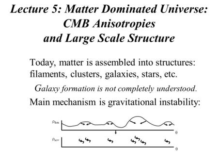 Lecture 5: Matter Dominated Universe: CMB Anisotropies and Large Scale Structure Today, matter is assembled into structures: filaments, clusters, galaxies,