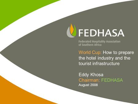 World Cup: How to prepare the hotel industry and the tourist infrastructure Eddy Khosa Chairman: FEDHASA August 2008.