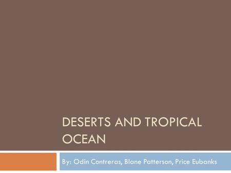 DESERTS AND TROPICAL OCEAN By: Odin Contreras, Blane Patterson, Price Eubanks.