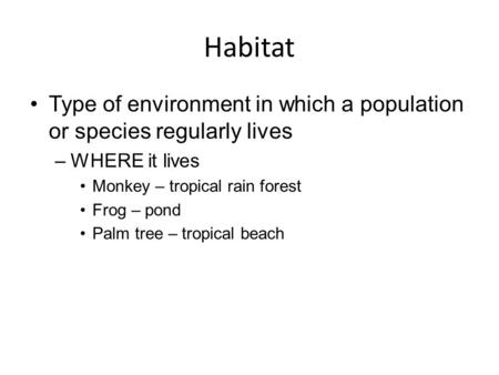 Habitat Type of environment in which a population or species regularly lives WHERE it lives Monkey – tropical rain forest Frog – pond Palm tree – tropical.